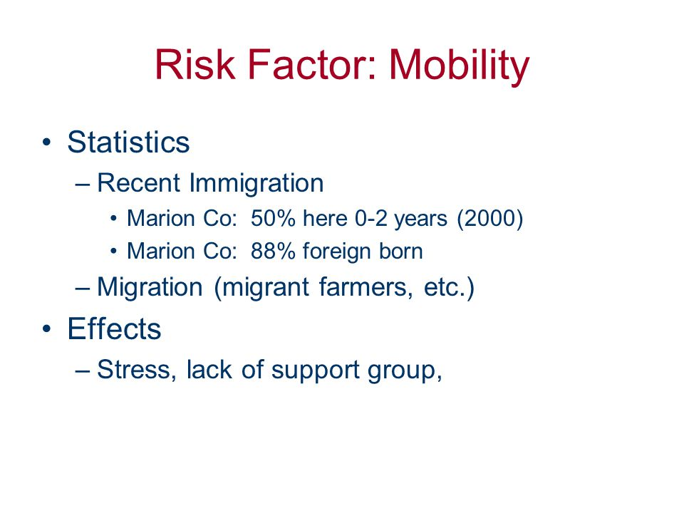 Risk Factor: Mobility Statistics –Recent Immigration Marion Co: 50% here 0-2 years (2000) Marion Co: 88% foreign born –Migration (migrant farmers, etc