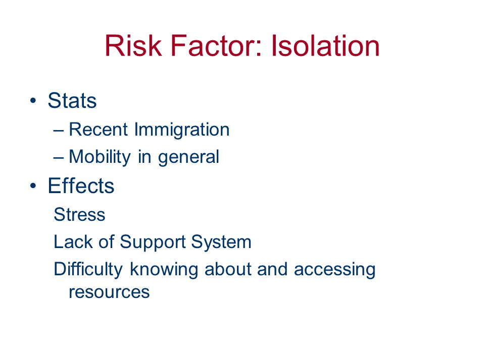 Risk Factor: Isolation Stats –Recent Immigration –Mobility in general Effects Stress Lack of Support System Difficulty knowing about and accessing res