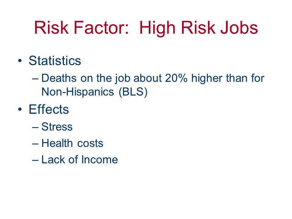 Risk Factor: High Risk Jobs Statistics –Deaths on the job about 20% higher than for Non-Hispanics (BLS) Effects –Stress –Health costs –Lack of Income