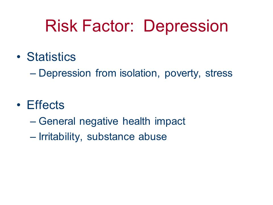 Risk Factor: Depression Statistics –Depression from isolation, poverty, stress Effects –General negative health impact –Irritability, substance abuse