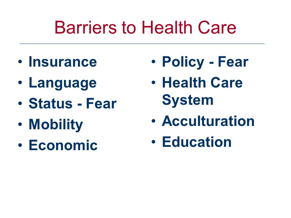 Barriers to Health Care Insurance Language Status - Fear Mobility Economic Policy - Fear Health Care System Acculturation Education