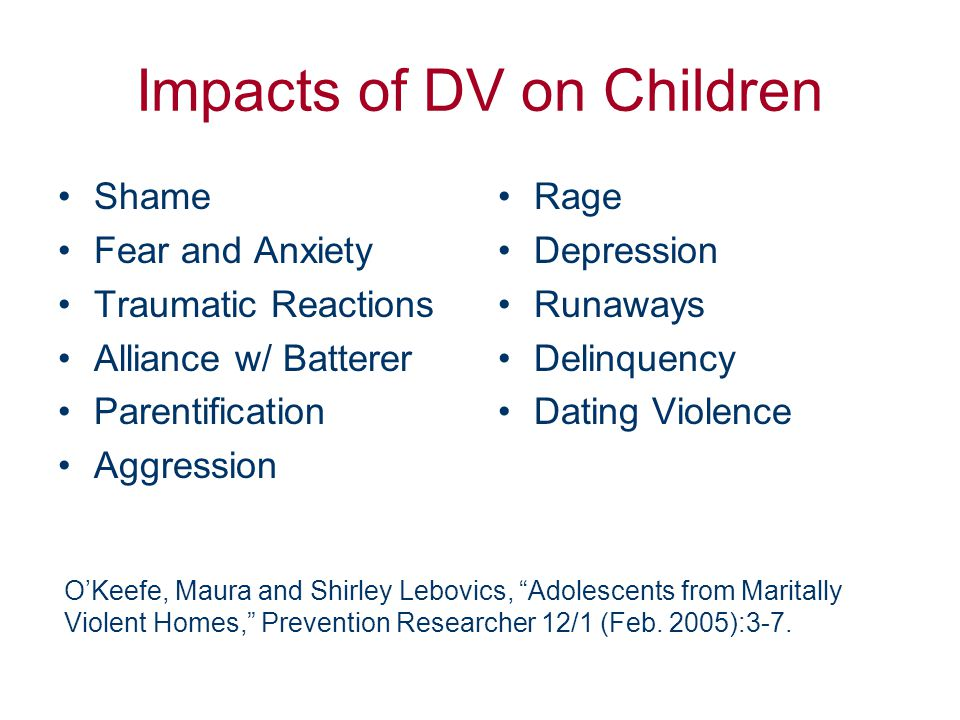 Impacts of DV on Children Shame Fear and Anxiety Traumatic Reactions Alliance w/ Batterer Parentification Aggression Rage Depression Runaways Delinque