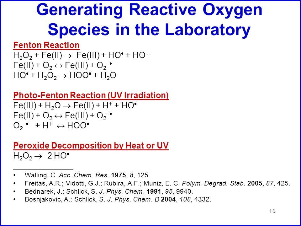 10 Generating Reactive Oxygen Species in the Laboratory Fenton Reaction H 2 O 2 + Fe(II)  Fe(III) + HO  + HO  Fe(II) + O 2 ↔ Fe(III) + O 2  HO  + H 2 O 2  HOO  + H 2 O Photo-Fenton Reaction (UV Irradiation) Fe(III) + H 2 O  Fe(II) + H + + HO  Fe(II) + O 2 ↔ Fe(III) + O 2  O 2  + H + ↔ HOO  Peroxide Decomposition by Heat or UV H 2 O 2  2 HO  ________________________________________________ Walling, C.