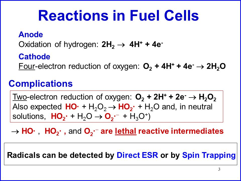 3 Reactions in Fuel Cells Cathode Four-electron reduction of oxygen: O 2 + 4H + + 4e -  2H 2 O Anode Oxidation of hydrogen: 2H 2  4H + + 4e - Complications Two-electron reduction of oxygen: O 2 + 2H + + 2e -  H 2 O 2 Also expected HO· + H 2 O 2  HO 2 · + H 2 O and, in neutral solutions, HO 2 · + H 2 O  O 2 ·  + H 3 O + )  HO·, HO 2 ·, and O 2 ·  are lethal reactive intermediates Radicals can be detected by Direct ESR or by Spin Trapping