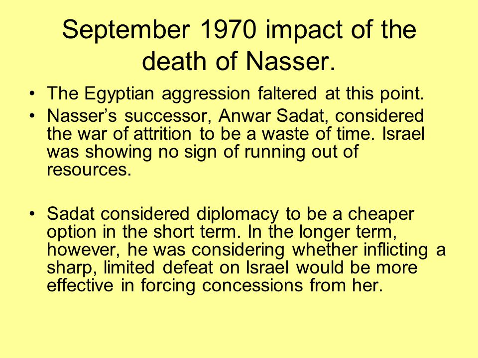September 1970 impact of the death of Nasser. The Egyptian aggression faltered at this point. Nasser's successor, Anwar Sadat, considered the war of a