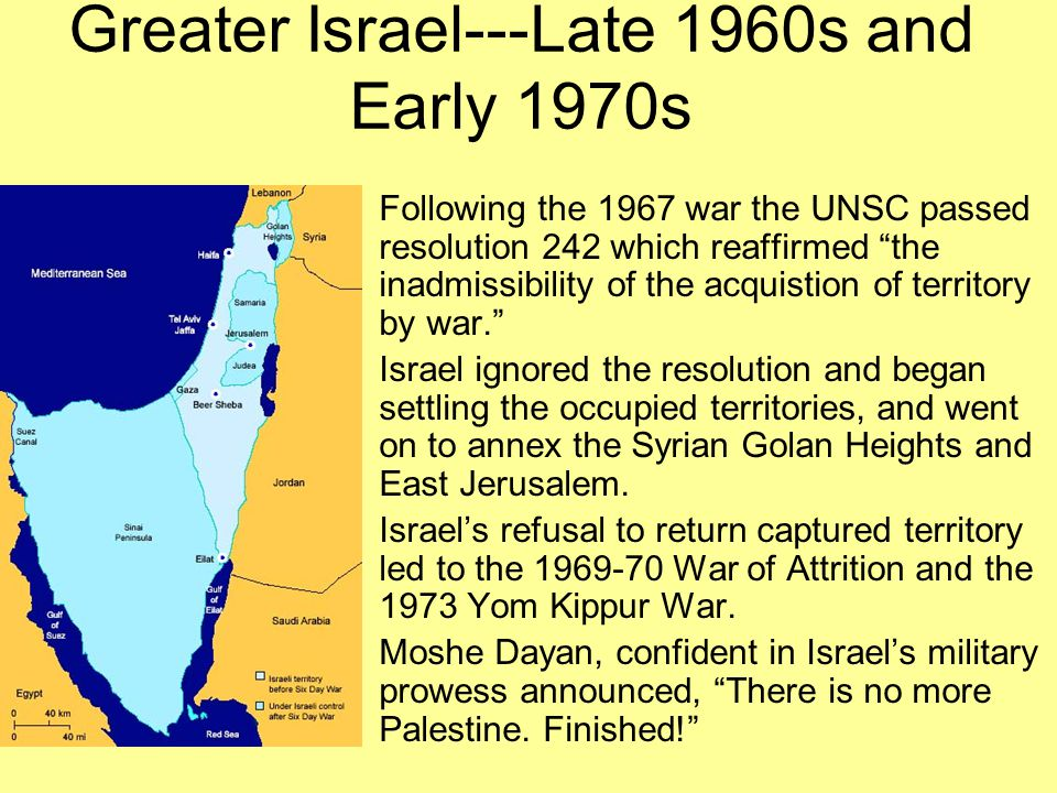 """Greater Israel---Late 1960s and Early 1970s Following the 1967 war the UNSC passed resolution 242 which reaffirmed """"the inadmissibility of the acquist"""