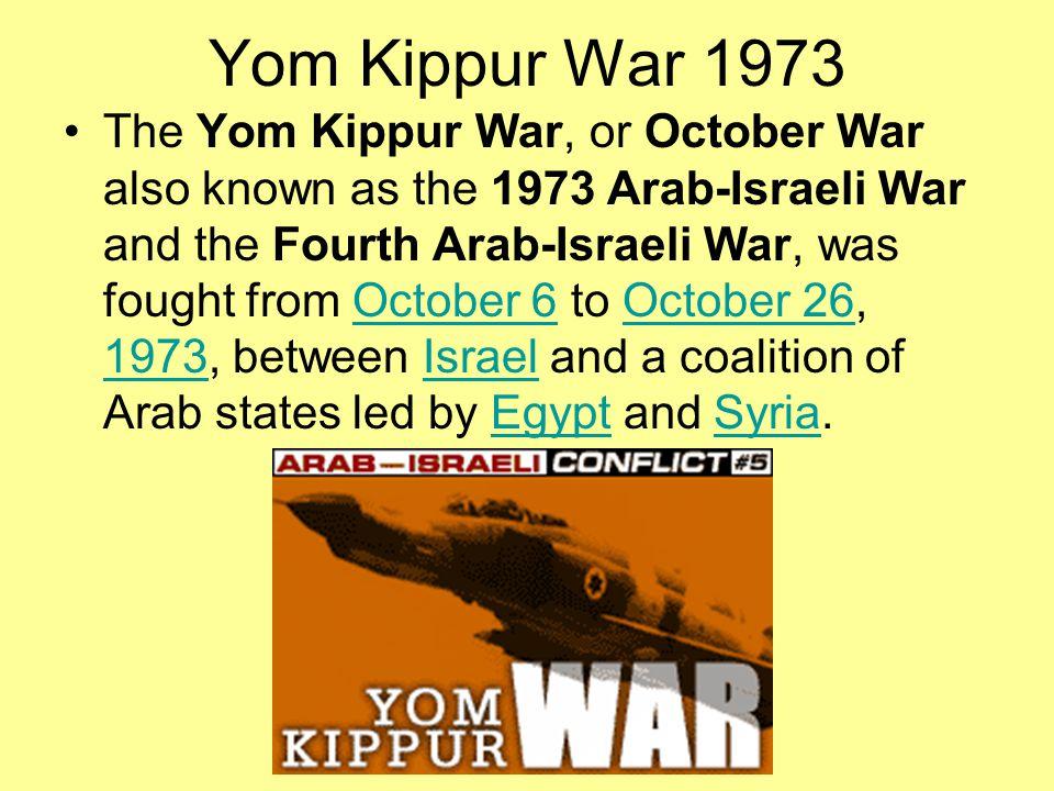 Yom Kippur War 1973 The Yom Kippur War, or October War also known as the 1973 Arab-Israeli War and the Fourth Arab-Israeli War, was fought from Octobe