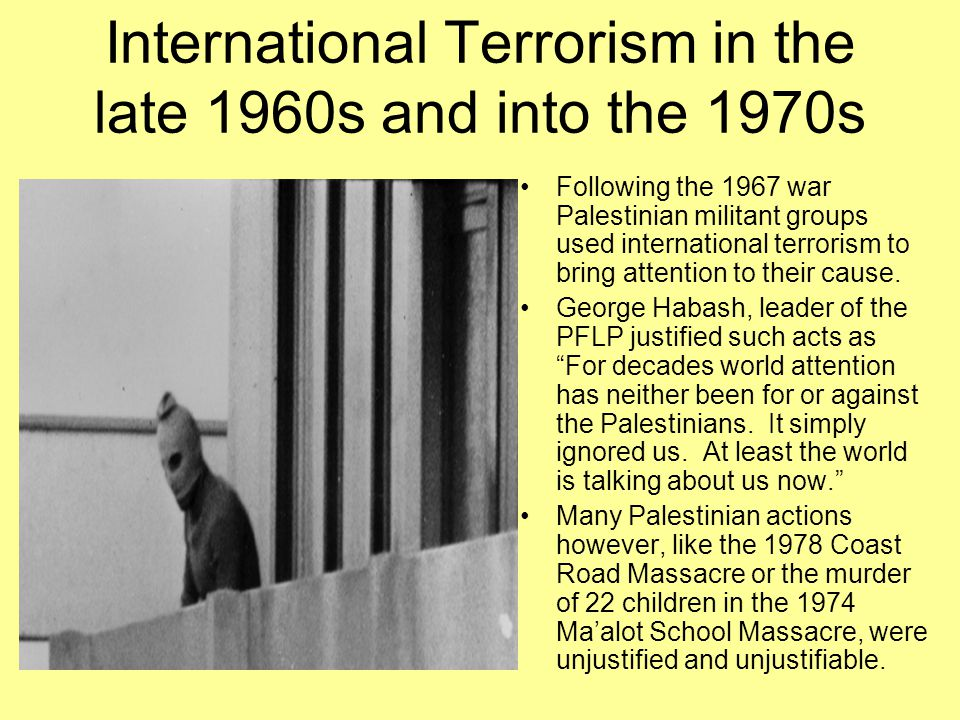 International Terrorism in the late 1960s and into the 1970s Following the 1967 war Palestinian militant groups used international terrorism to bring