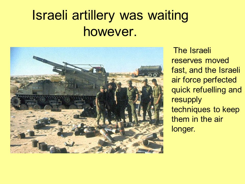 Israeli artillery was waiting however. The Israeli reserves moved fast, and the Israeli air force perfected quick refuelling and resupply techniques t