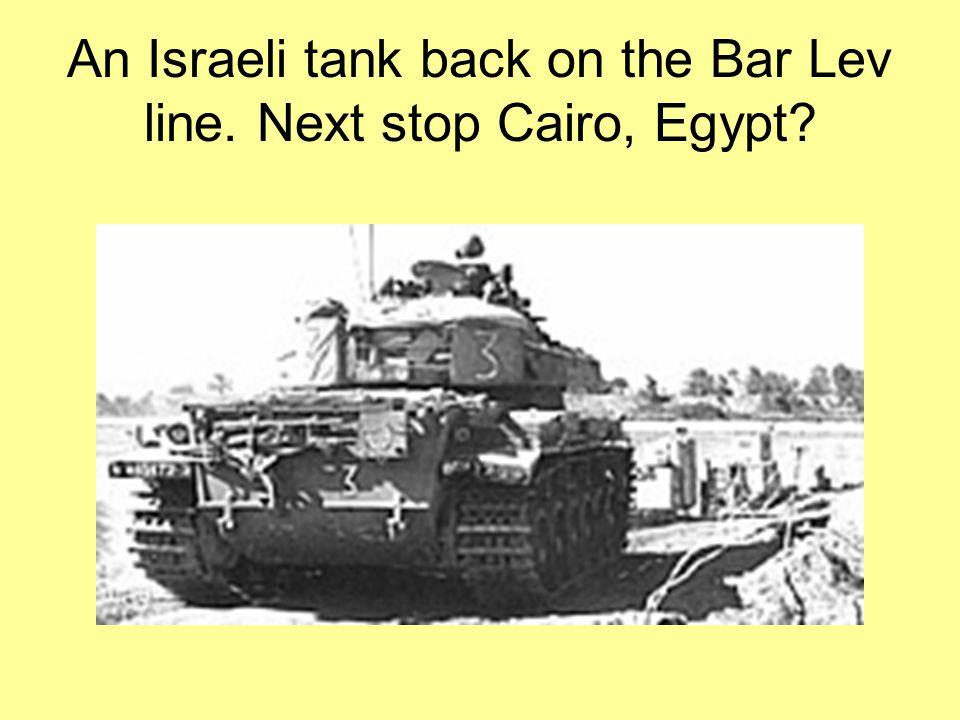 An Israeli tank back on the Bar Lev line. Next stop Cairo, Egypt?