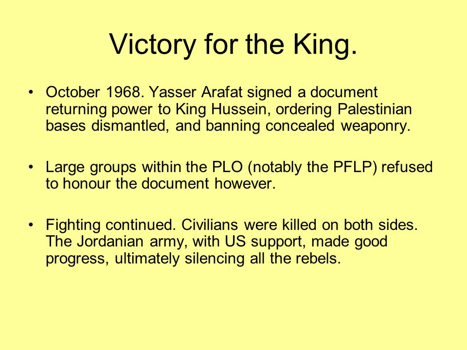 Victory for the King. October 1968. Yasser Arafat signed a document returning power to King Hussein, ordering Palestinian bases dismantled, and bannin