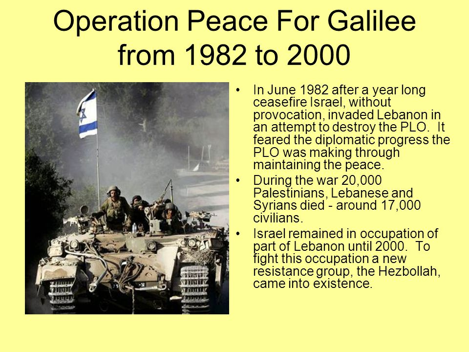 Operation Peace For Galilee from 1982 to 2000 In June 1982 after a year long ceasefire Israel, without provocation, invaded Lebanon in an attempt to d