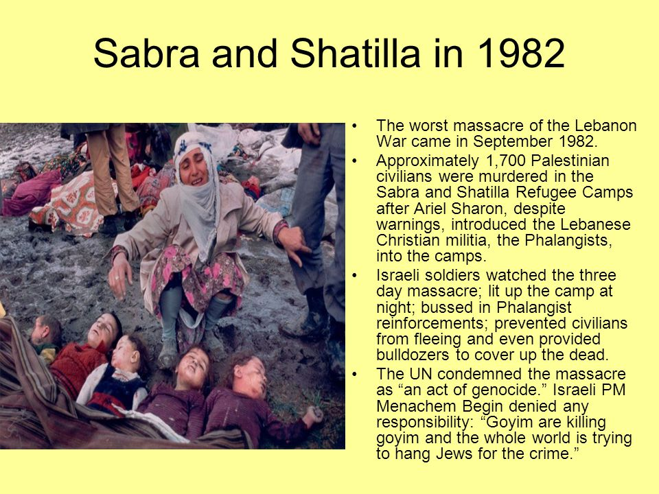 Sabra and Shatilla in 1982 The worst massacre of the Lebanon War came in September 1982. Approximately 1,700 Palestinian civilians were murdered in th