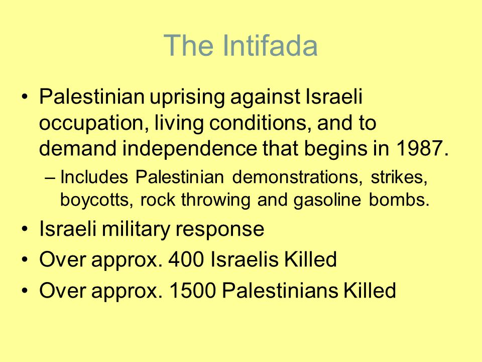 The Intifada Palestinian uprising against Israeli occupation, living conditions, and to demand independence that begins in 1987. –Includes Palestinian