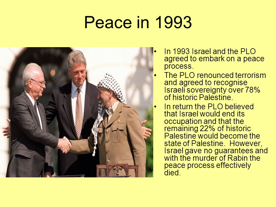 Peace in 1993 In 1993 Israel and the PLO agreed to embark on a peace process. The PLO renounced terrorism and agreed to recognise Israeli sovereignty