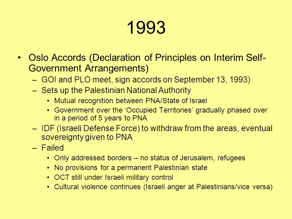 1993 Oslo Accords (Declaration of Principles on Interim Self- Government Arrangements) –GOI and PLO meet, sign accords on September 13, 1993) –Sets up