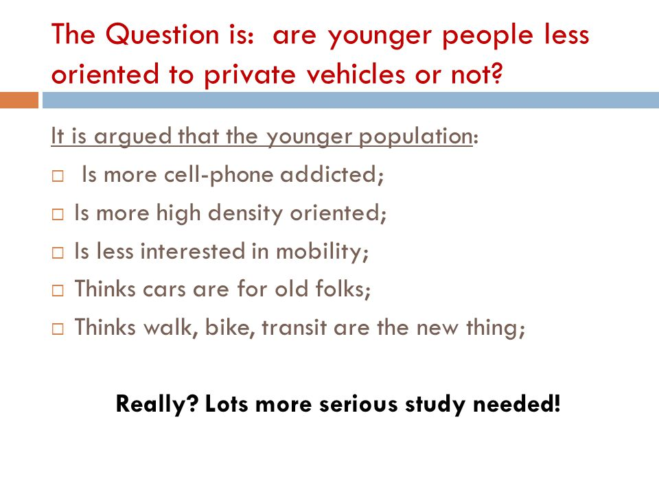The Question is: are younger people less oriented to private vehicles or not? It is argued that the younger population:  Is more cell-phone addicted;