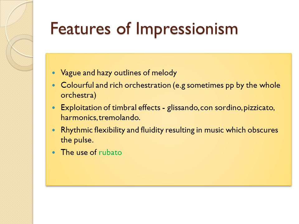 Features of Impressionism Vague and hazy outlines of melody Colourful and rich orchestration (e.g sometimes pp by the whole orchestra) Exploitation of