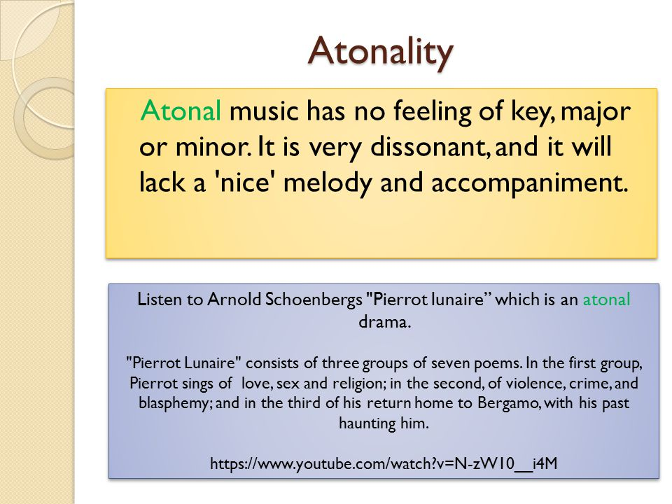 Atonality Atonal music has no feeling of key, major or minor. It is very dissonant, and it will lack a 'nice' melody and accompaniment. Listen to Arno