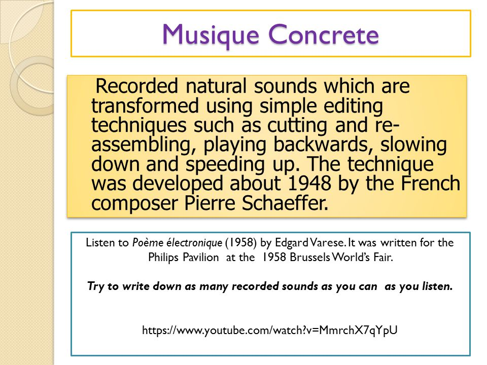 Musique Concrete Recorded natural sounds which are transformed using simple editing techniques such as cutting and re- assembling, playing backwards, slowing down and speeding up.