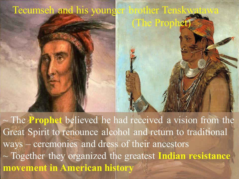 ~ The Prophet believed he had received a vision from the Great Spirit to renounce alcohol and return to traditional ways – ceremonies and dress of their ancestors ~ Together they organized the greatest Indian resistance movement in American history Tecumseh and his younger brother Tenskwatawa (The Prophet)