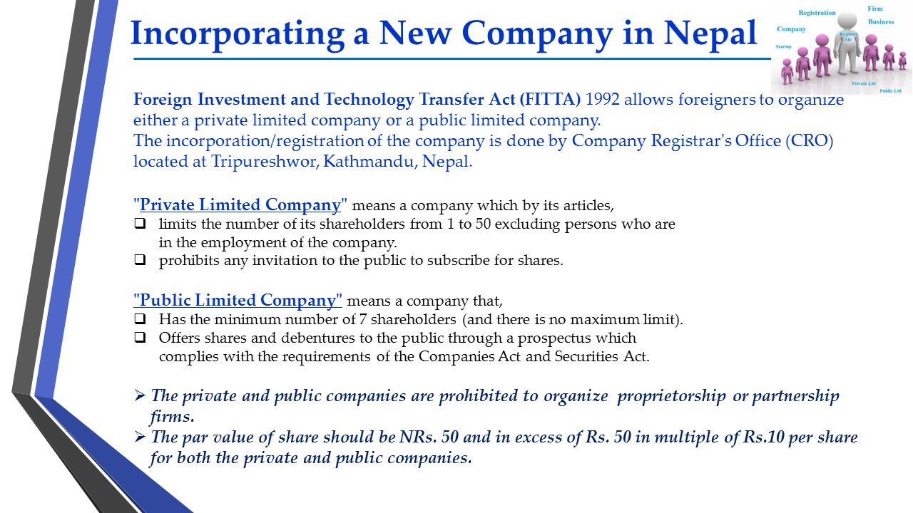Incorporating a New Company in Nepal Foreign Investment and Technology Transfer Act (FITTA) 1992 allows foreigners to organize either a private limite