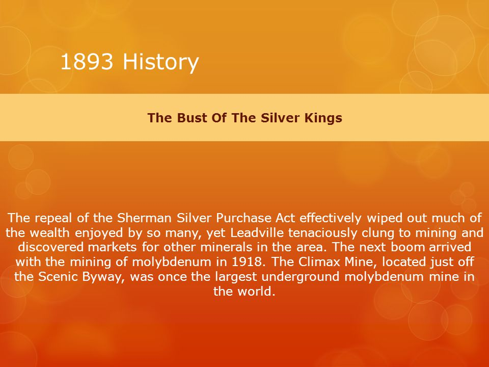 1893 History The Bust Of The Silver Kings The repeal of the Sherman Silver Purchase Act effectively wiped out much of the wealth enjoyed by so many, yet Leadville tenaciously clung to mining and discovered markets for other minerals in the area.