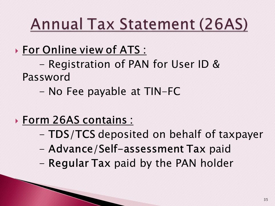  For Online view of ATS : - Registration of PAN for User ID & Password - No Fee payable at TIN-FC  Form 26AS contains : - TDS/TCS deposited on behal