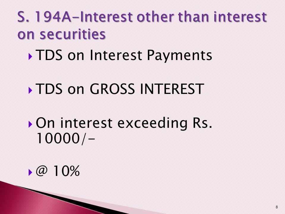  TDS on Interest Payments  TDS on GROSS INTEREST  On interest exceeding Rs. 10000/-  @ 10% 8