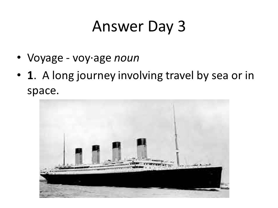 Answer Day 3 Voyage - voy·age noun 1. A long journey involving travel by sea or in space.