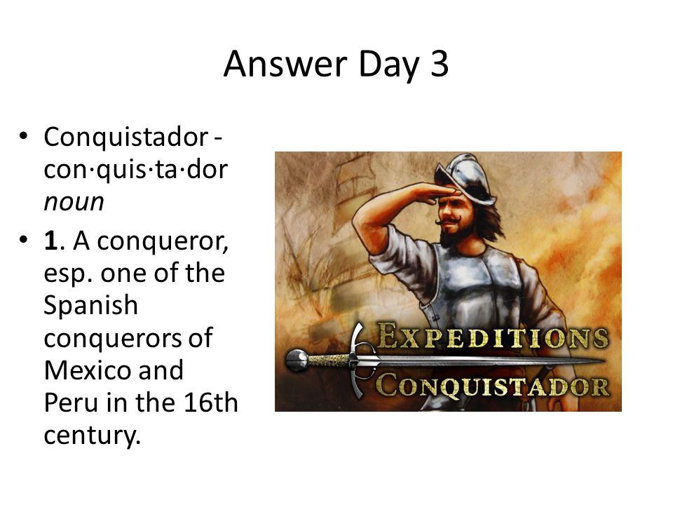 Answer Day 3 Conquistador - con·quis·ta·dor noun 1. A conqueror, esp. one of the Spanish conquerors of Mexico and Peru in the 16th century.