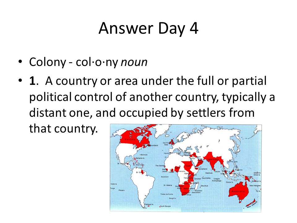 Answer Day 4 Colony - col·o·ny noun 1. A country or area under the full or partial political control of another country, typically a distant one, and