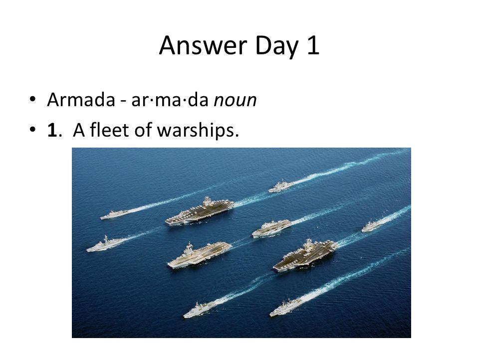 Answer Day 1 Armada - ar·ma·da noun 1. A fleet of warships.
