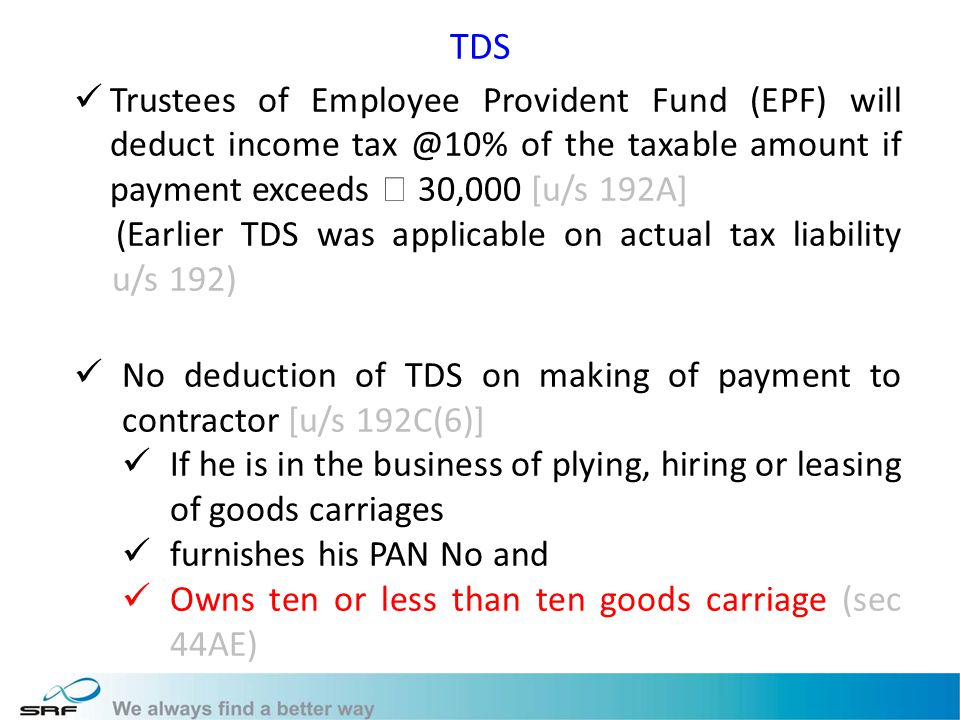 TDS Trustees of Employee Provident Fund (EPF) will deduct income tax @10% of the taxable amount if payment exceeds 30,000 [u/s 192A] (Earlier TDS was applicable on actual tax liability u/s 192) No deduction of TDS on making of payment to contractor [u/s 192C(6)] If he is in the business of plying, hiring or leasing of goods carriages furnishes his PAN No and Owns ten or less than ten goods carriage (sec 44AE)