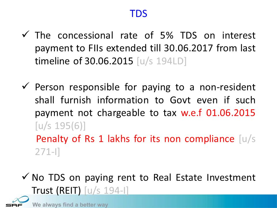 TDS The concessional rate of 5% TDS on interest payment to FIIs extended till 30.06.2017 from last timeline of 30.06.2015 [u/s 194LD] Person responsible for paying to a non-resident shall furnish information to Govt even if such payment not chargeable to tax w.e.f 01.06.2015 [u/s 195(6)] Penalty of Rs 1 lakhs for its non compliance [u/s 271-I] No TDS on paying rent to Real Estate Investment Trust (REIT) [u/s 194-I]