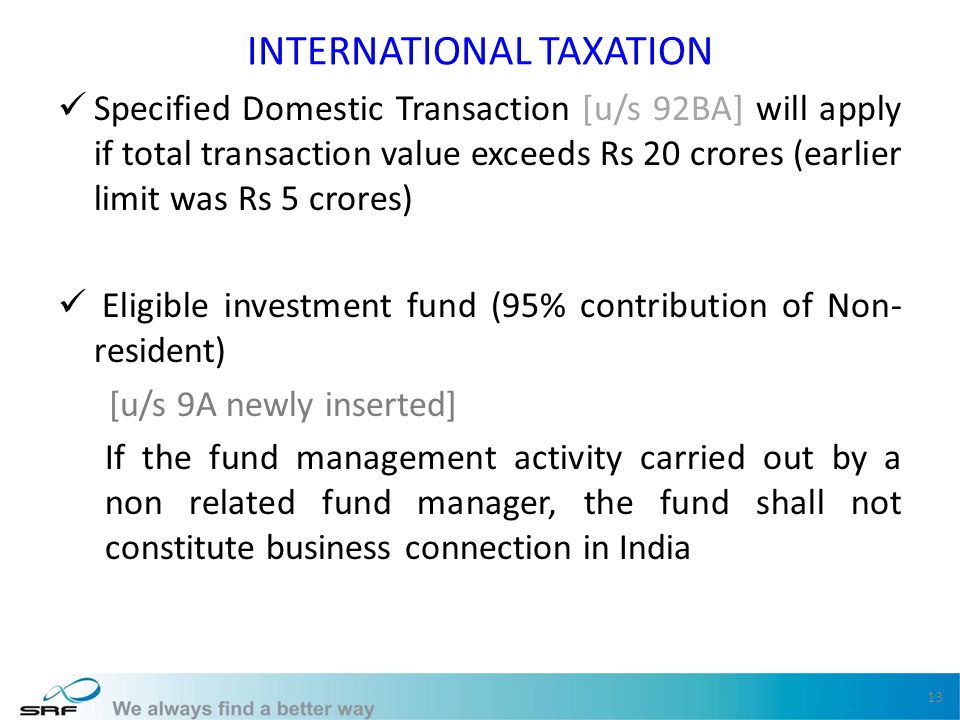 INTERNATIONAL TAXATION Specified Domestic Transaction [u/s 92BA] will apply if total transaction value exceeds Rs 20 crores (earlier limit was Rs 5 crores) Eligible investment fund (95% contribution of Non- resident) [u/s 9A newly inserted] If the fund management activity carried out by a non related fund manager, the fund shall not constitute business connection in India 13
