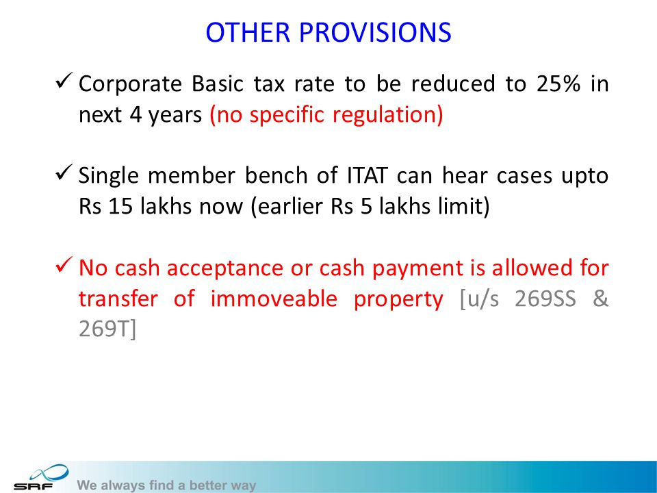 OTHER PROVISIONS Corporate Basic tax rate to be reduced to 25% in next 4 years (no specific regulation) Single member bench of ITAT can hear cases upto Rs 15 lakhs now (earlier Rs 5 lakhs limit) No cash acceptance or cash payment is allowed for transfer of immoveable property [u/s 269SS & 269T]