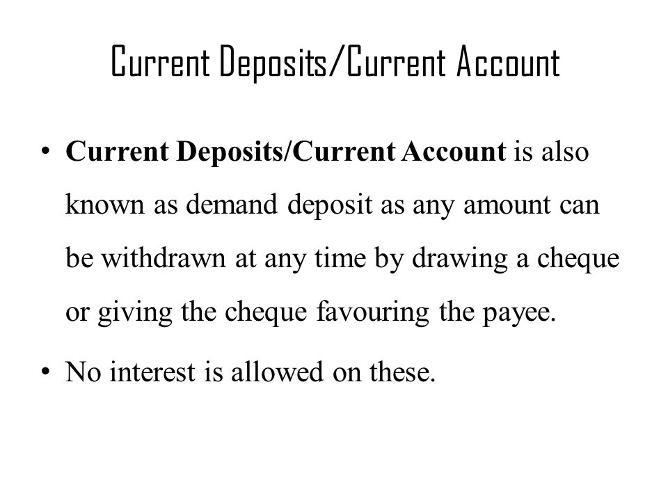 Current Deposits/Current Account Current Deposits/Current Account is also known as demand deposit as any amount can be withdrawn at any time by drawing a cheque or giving the cheque favouring the payee.