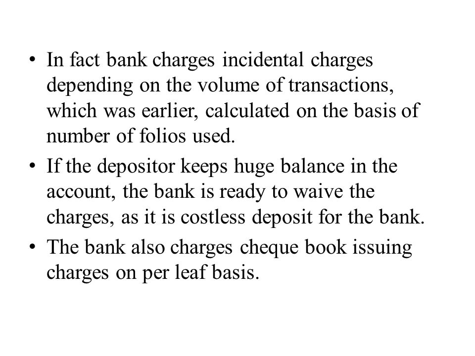 In fact bank charges incidental charges depending on the volume of transactions, which was earlier, calculated on the basis of number of folios used.