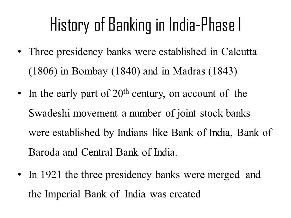 History of Banking in India-Phase I Three presidency banks were established in Calcutta (1806) in Bombay (1840) and in Madras (1843) In the early part of 20 th century, on account of the Swadeshi movement a number of joint stock banks were established by Indians like Bank of India, Bank of Baroda and Central Bank of India.