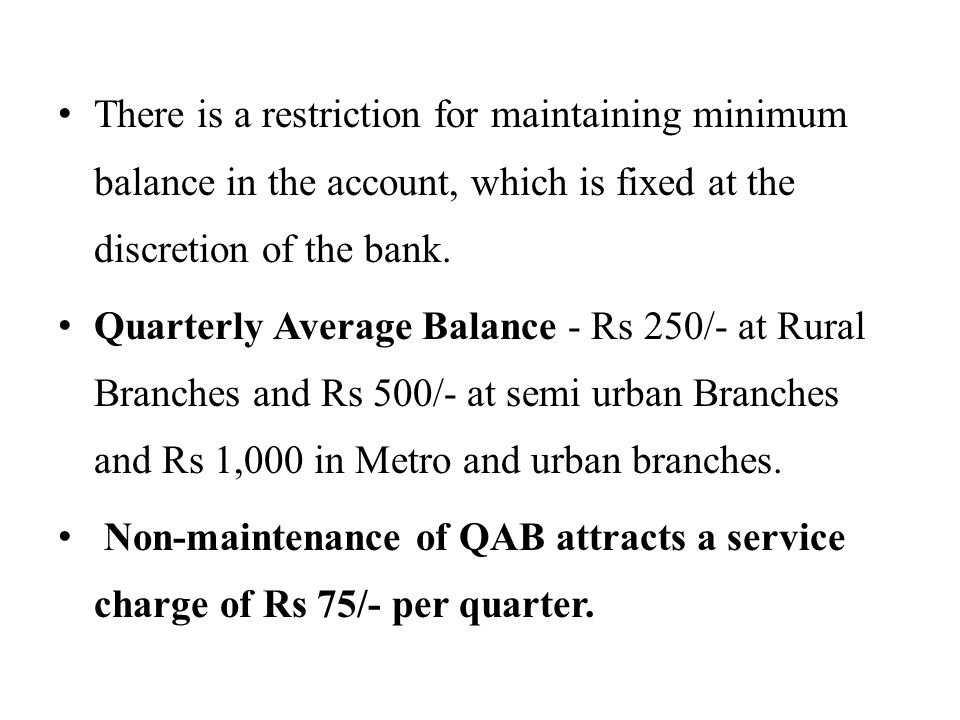 There is a restriction for maintaining minimum balance in the account, which is fixed at the discretion of the bank.