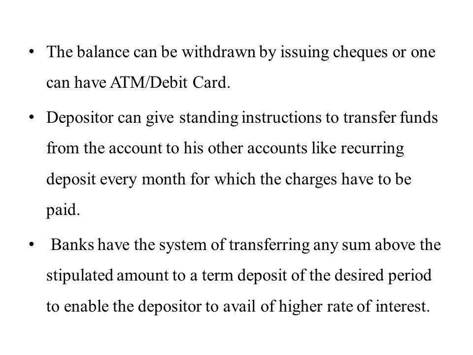The balance can be withdrawn by issuing cheques or one can have ATM/Debit Card.