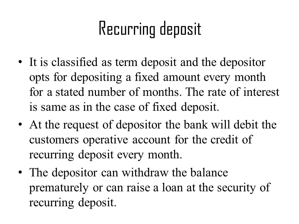 Recurring deposit It is classified as term deposit and the depositor opts for depositing a fixed amount every month for a stated number of months.