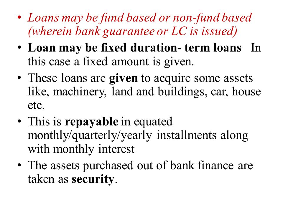Loans may be fund based or non-fund based (wherein bank guarantee or LC is issued) Loan may be fixed duration- term loans In this case a fixed amount is given.