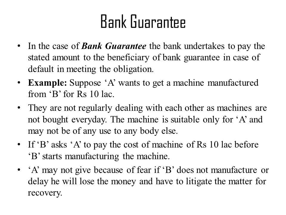 In the case of Bank Guarantee the bank undertakes to pay the stated amount to the beneficiary of bank guarantee in case of default in meeting the obligation.