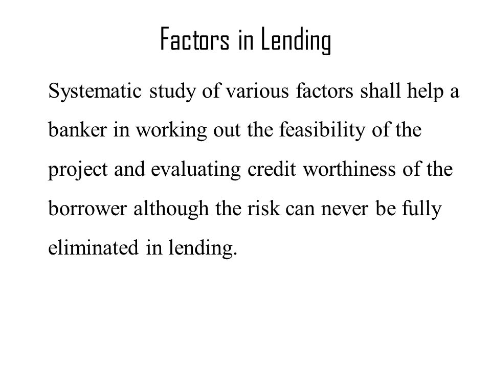 Factors in Lending Systematic study of various factors shall help a banker in working out the feasibility of the project and evaluating credit worthiness of the borrower although the risk can never be fully eliminated in lending.