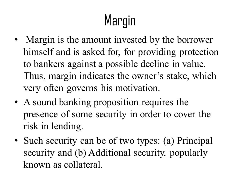 Margin Margin is the amount invested by the borrower himself and is asked for, for providing protection to bankers against a possible decline in value.