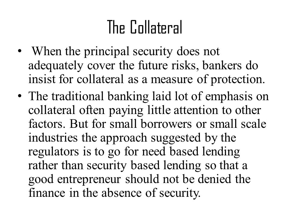 When the principal security does not adequately cover the future risks, bankers do insist for collateral as a measure of protection.