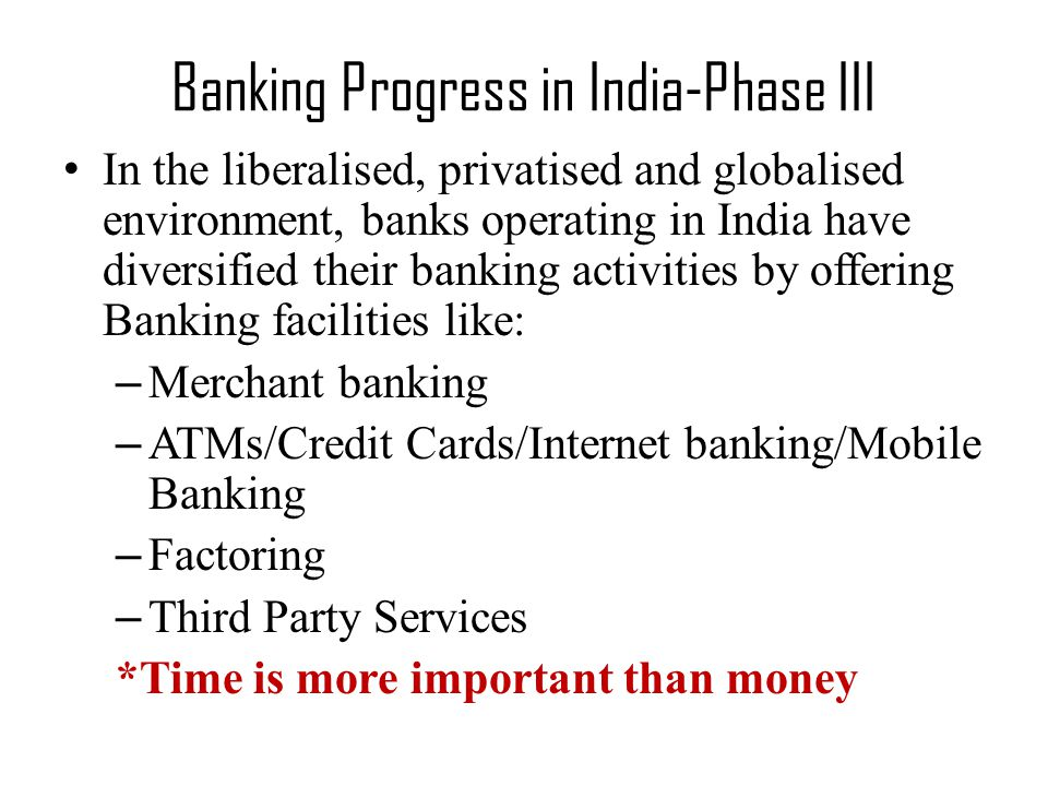 Banking Progress in India-Phase III In the liberalised, privatised and globalised environment, banks operating in India have diversified their banking activities by offering Banking facilities like: – Merchant banking – ATMs/Credit Cards/Internet banking/Mobile Banking – Factoring – Third Party Services *Time is more important than money