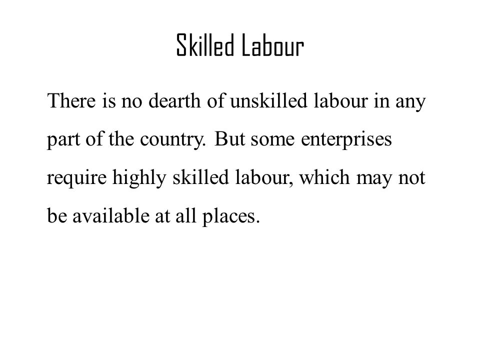 Skilled Labour There is no dearth of unskilled labour in any part of the country.